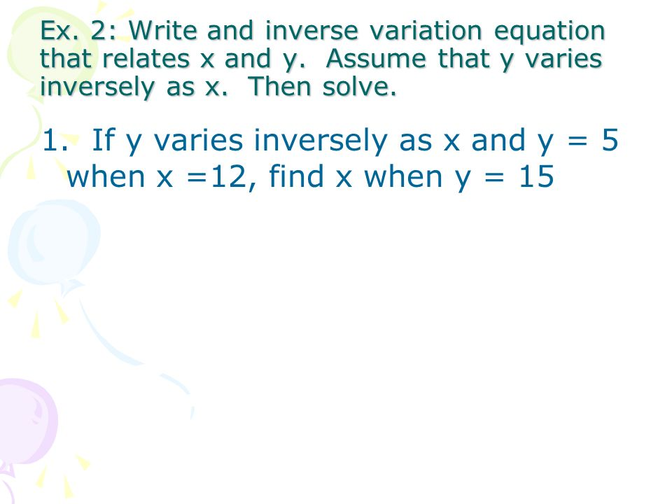 1. If y varies inversely as x and y = 5 when x =12, find x when y = 15