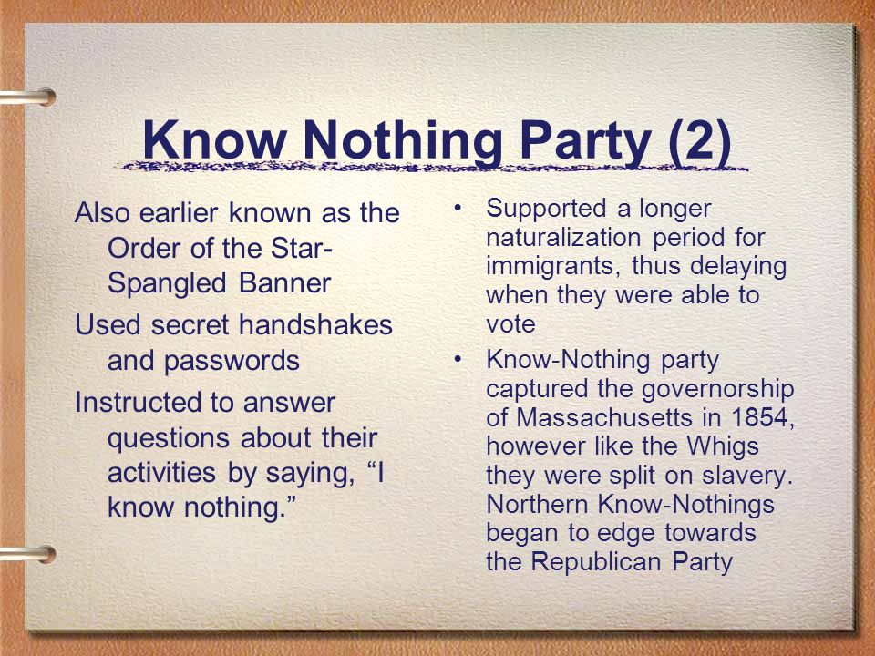 Know Nothing Party (2)Also earlier known as the Order of the Star- Spangled Banner. Used secret handshakes and passwords.