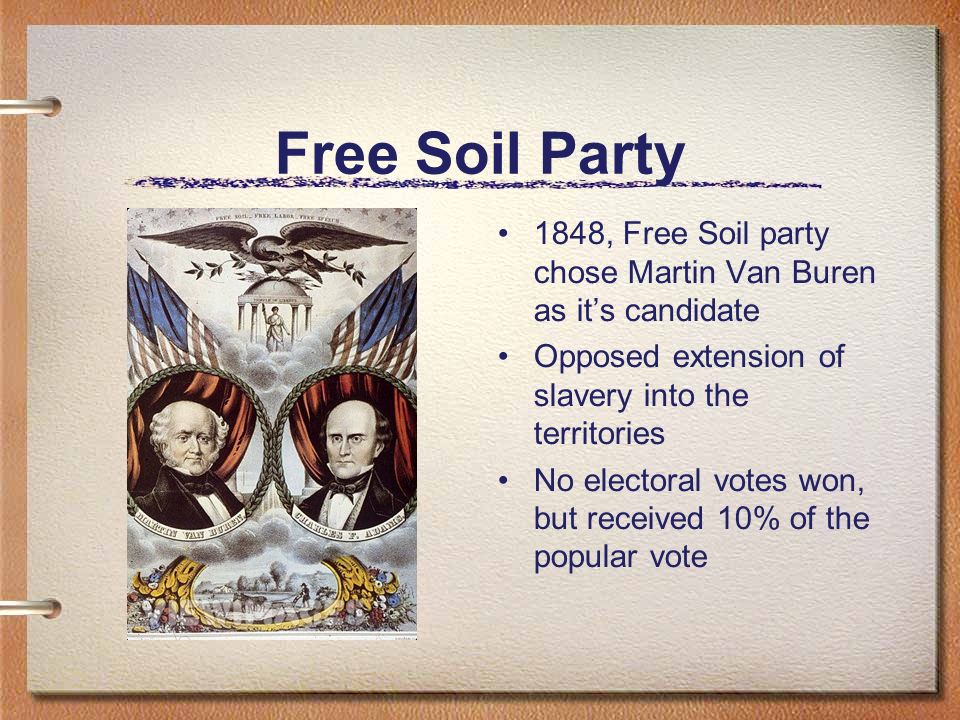 Free Soil Party1848, Free Soil party chose Martin Van Buren as it's candidate. Opposed extension of slavery into the territories.