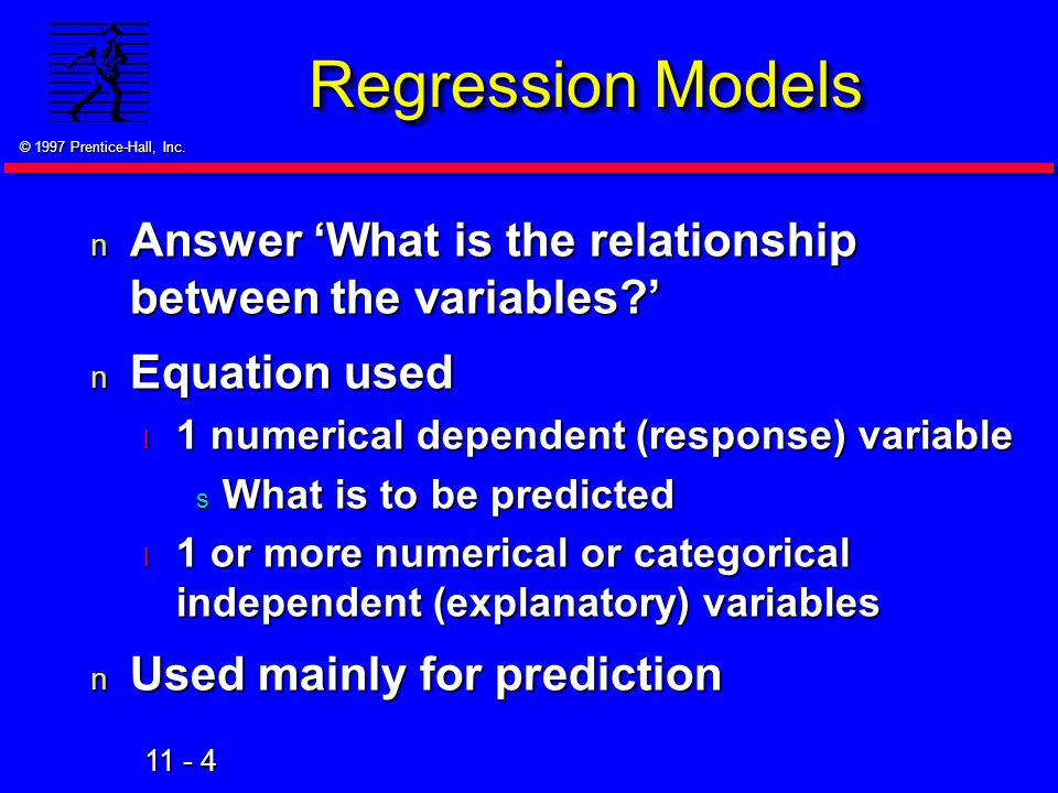 Regression Models Answer 'What is the relationship between the variables ' Equation used. 1 numerical dependent (response) variable.