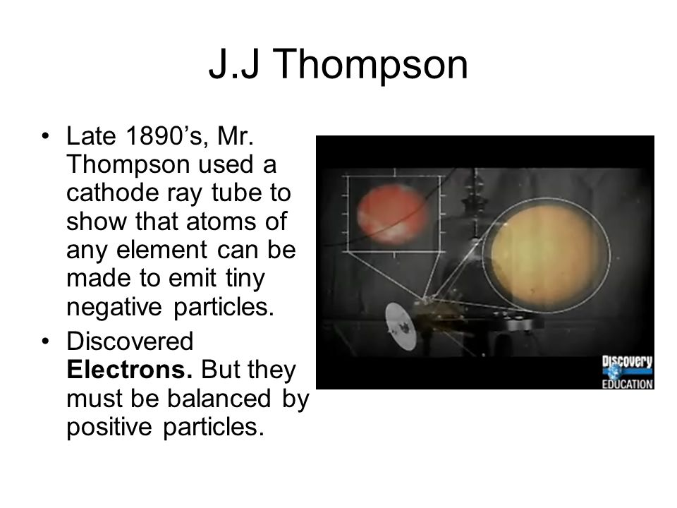 J.J Thompson Late 1890's, Mr. Thompson used a cathode ray tube to show that atoms of any element can be made to emit tiny negative particles.