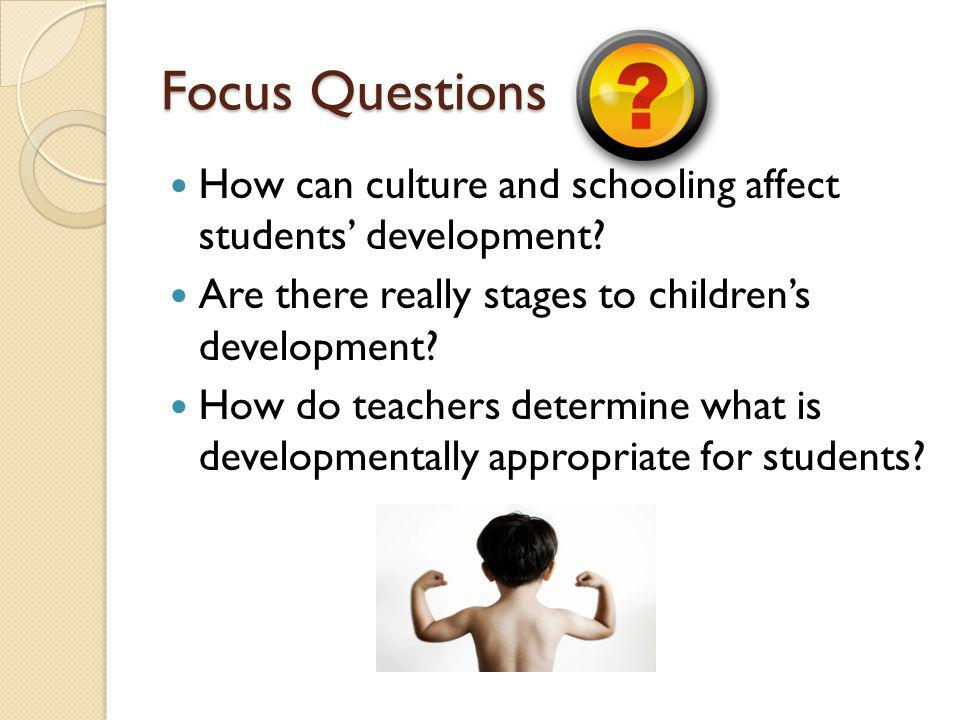 Focus Questions How can culture and schooling affect students' development Are there really stages to children's development
