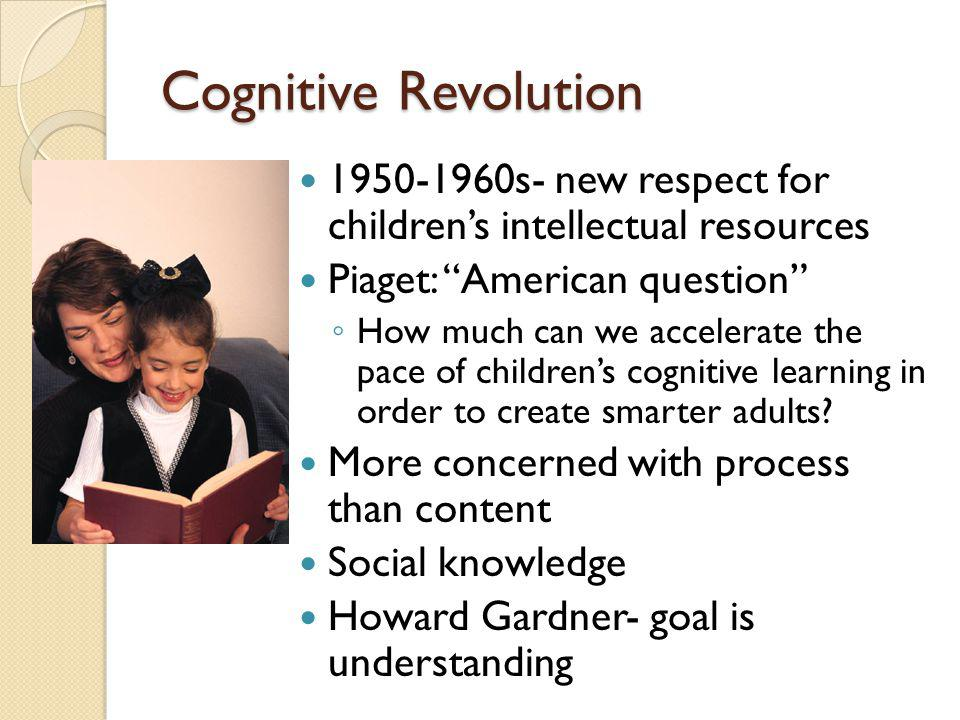 Cognitive Revolution 1950-1960s- new respect for children's intellectual resources. Piaget: American question