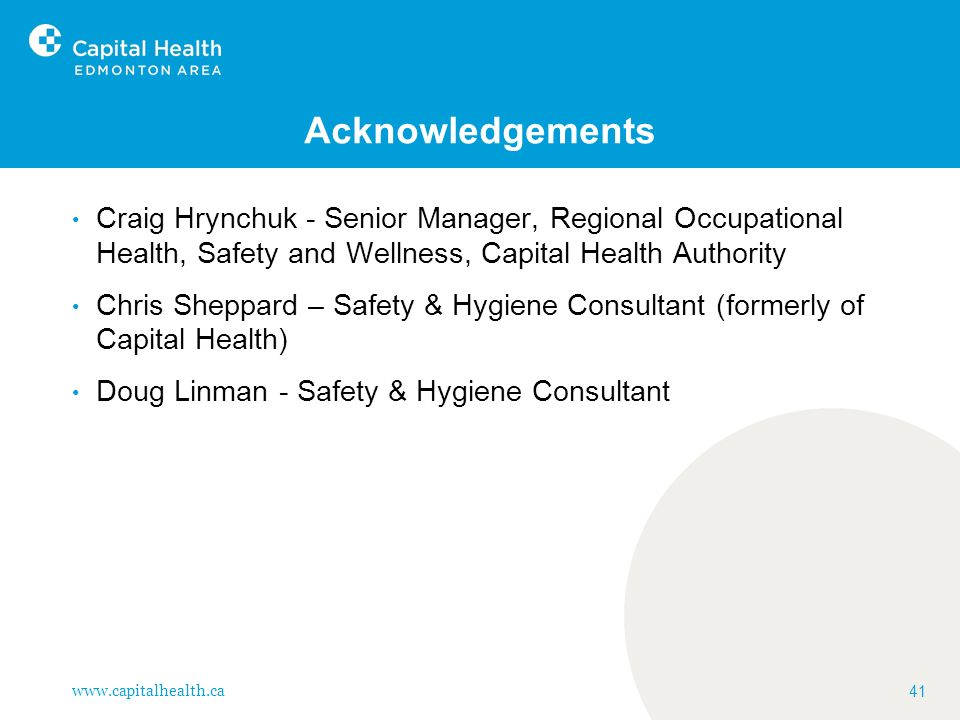 Acknowledgements Craig Hrynchuk - Senior Manager, Regional Occupational Health, Safety and Wellness, Capital Health Authority.