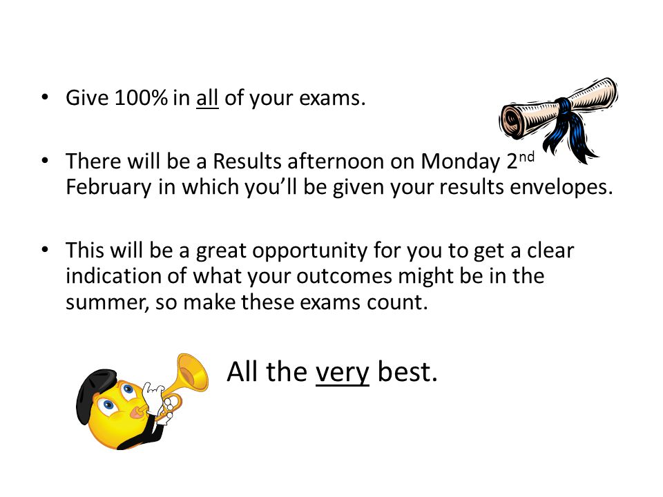 All the very best. Give 100% in all of your exams.
