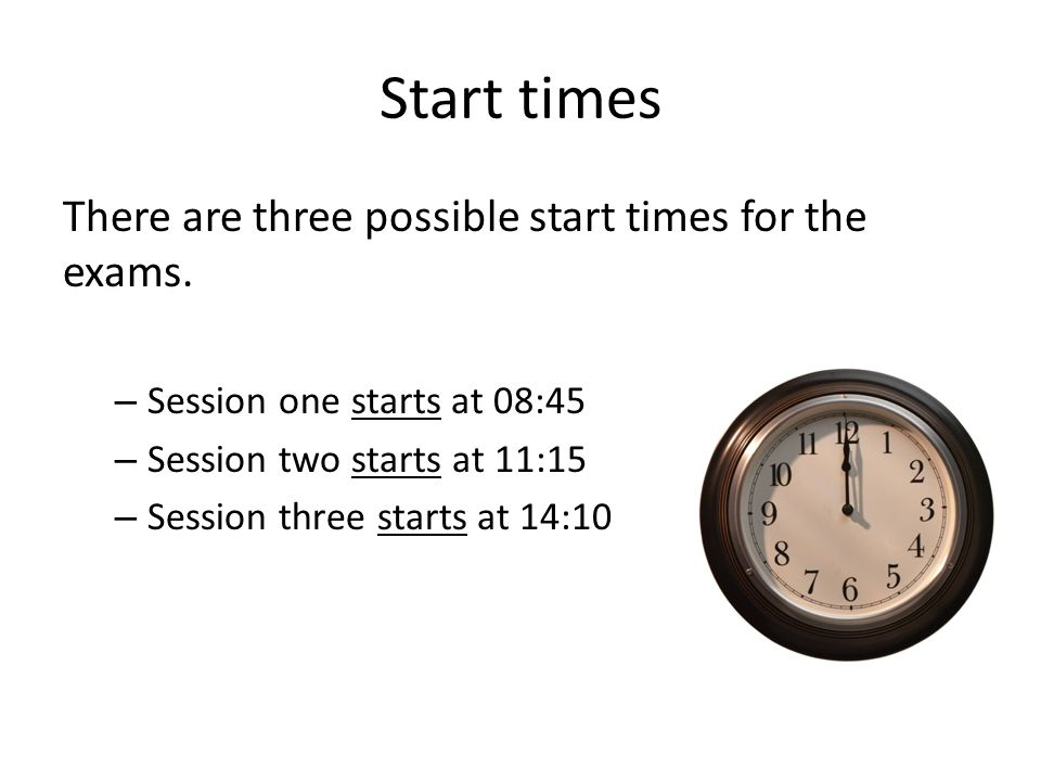 Start times There are three possible start times for the exams.