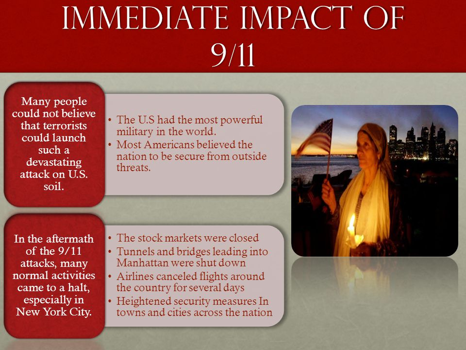Immediate Impact of 9/11 Many people could not believe that terrorists could launch such a devastating attack on U.S. soil.