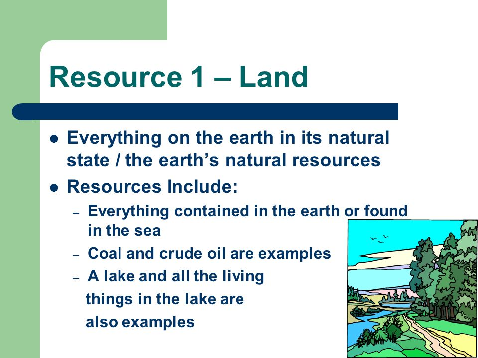 Resource 1 – Land Everything on the earth in its natural state / the earth's natural resources. Resources Include: