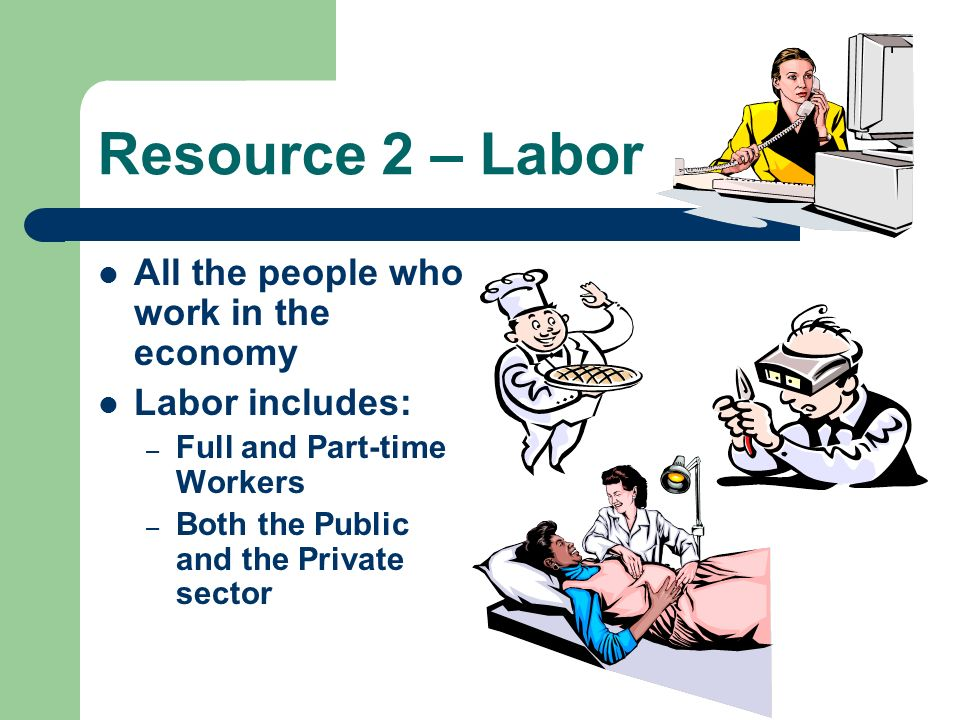Resource 2 – Labor All the people who work in the economy