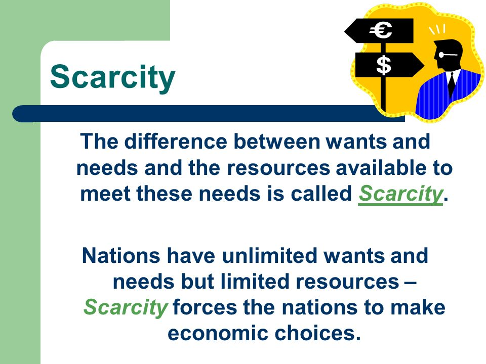 Scarcity The difference between wants and needs and the resources available to meet these needs is called Scarcity.