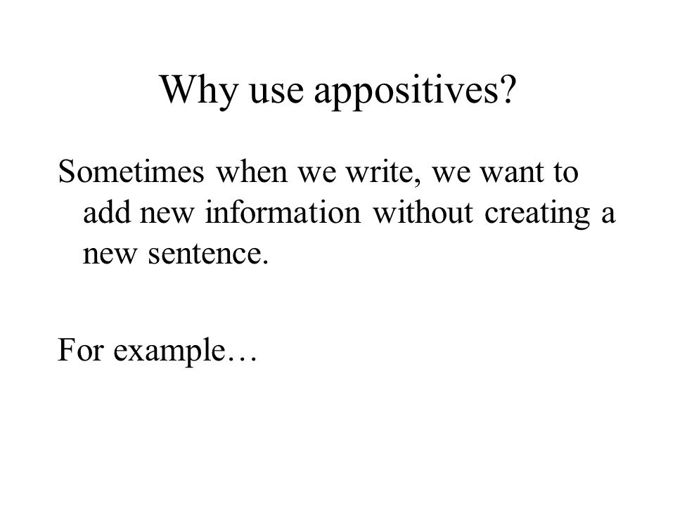 Why use appositives Sometimes when we write, we want to add new information without creating a new sentence.