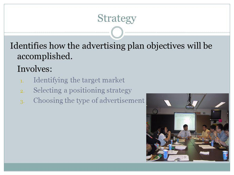 Strategy Identifies how the advertising plan objectives will be accomplished. Involves: Identifying the target market.