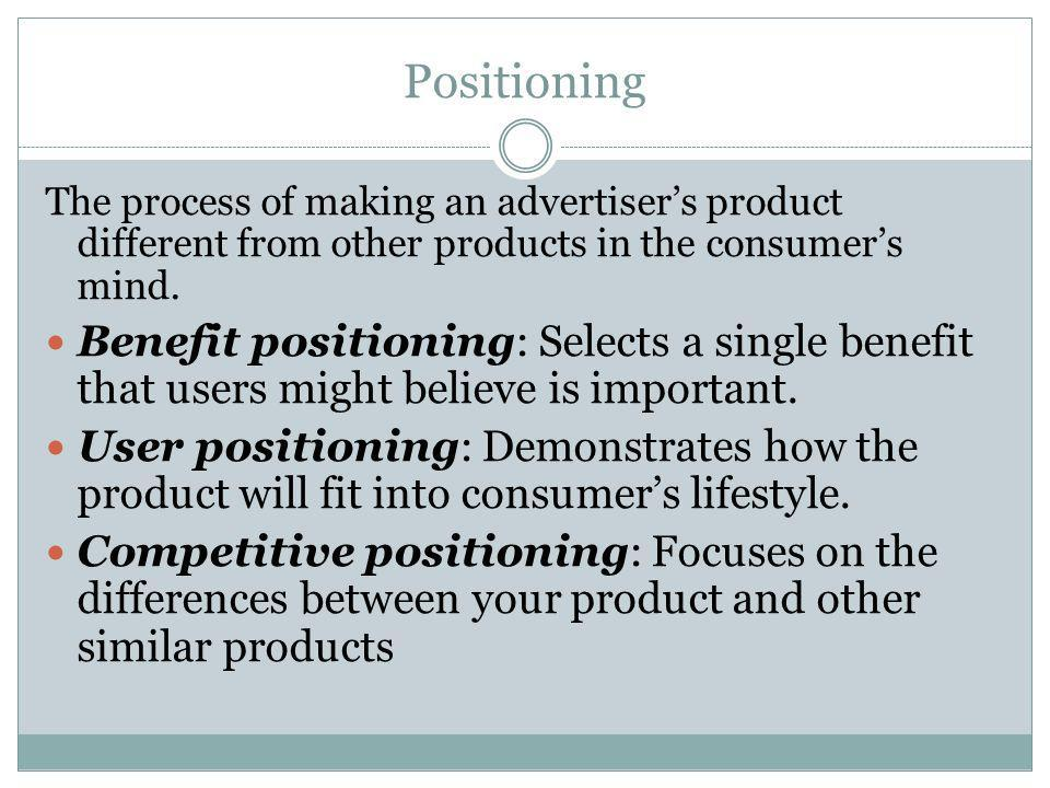 Positioning The process of making an advertiser's product different from other products in the consumer's mind.