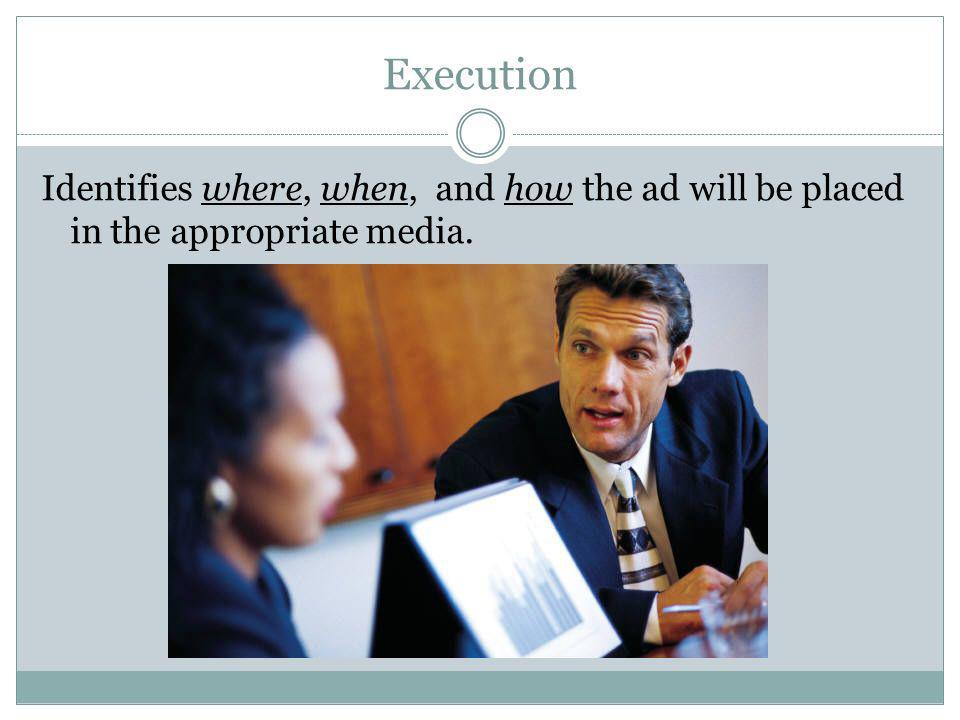 Execution Identifies where, when, and how the ad will be placed in the appropriate media.