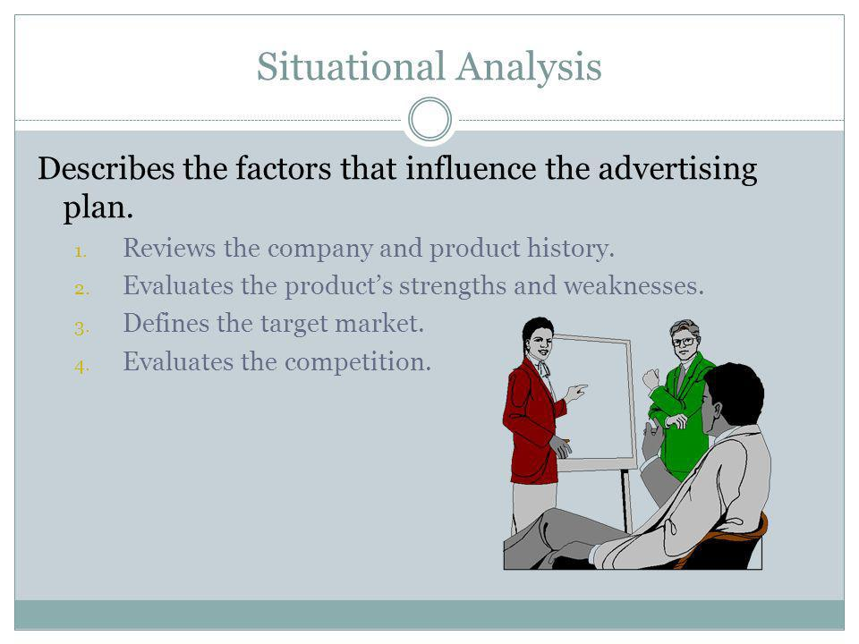Situational Analysis Describes the factors that influence the advertising plan. Reviews the company and product history.