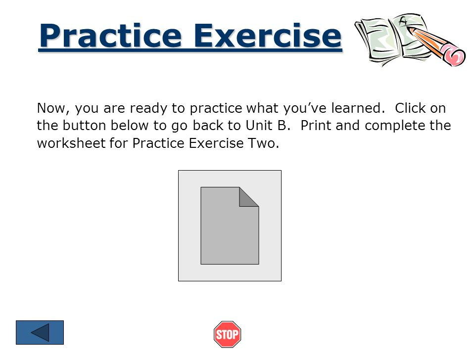 Practice Exercise Now, you are ready to practice what you've learned. Click on. the button below to go back to Unit B. Print and complete the.