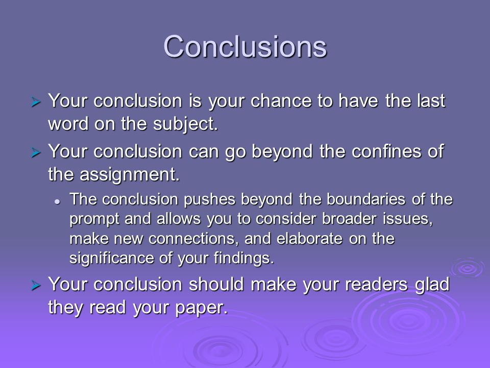 Conclusions Your conclusion is your chance to have the last word on the subject. Your conclusion can go beyond the confines of the assignment.