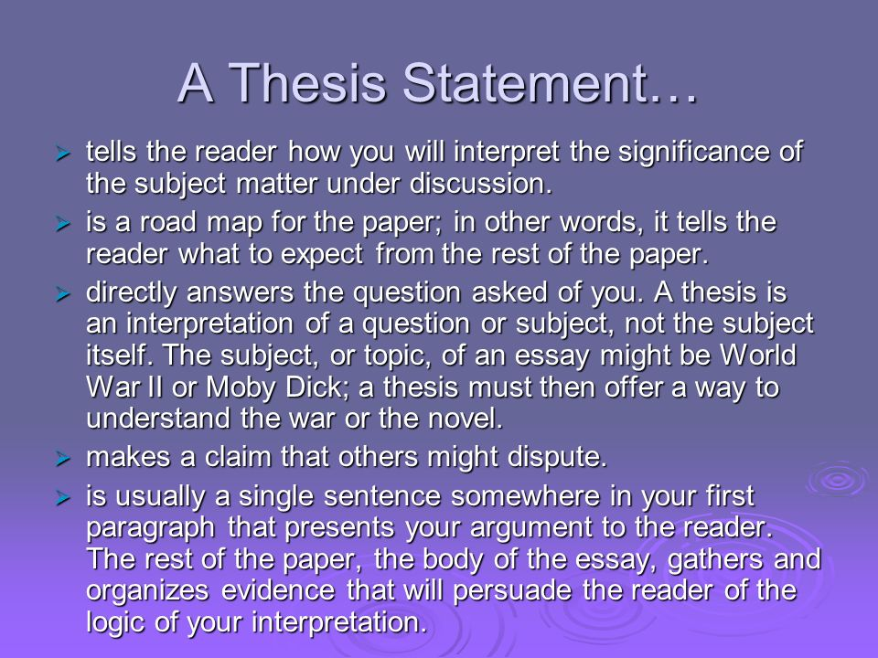 thesis subject matter A thesis statement is one of the most important elements of any successful essay a thesis statement controls the subject matter of the essay and states something significant to the reader it is the one statement that summarizes the main point of the essay and states why the essay is important and worth reading.