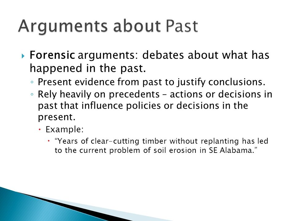 Arguments about Past Forensic arguments: debates about what has happened in the past. Present evidence from past to justify conclusions.