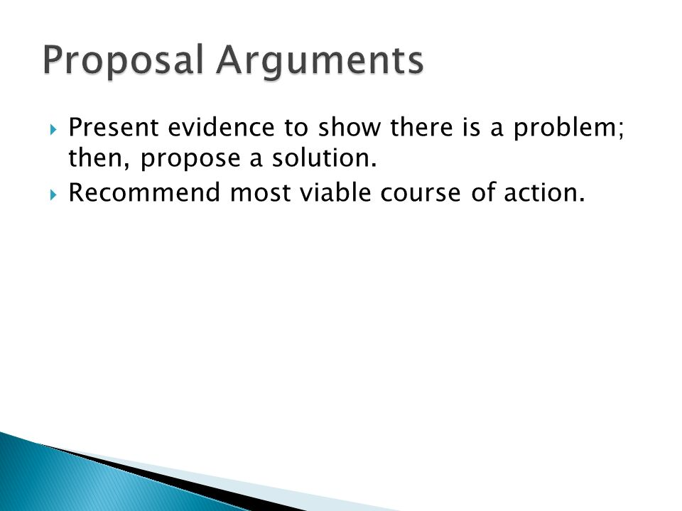 Proposal Arguments Present evidence to show there is a problem; then, propose a solution. Recommend most viable course of action.