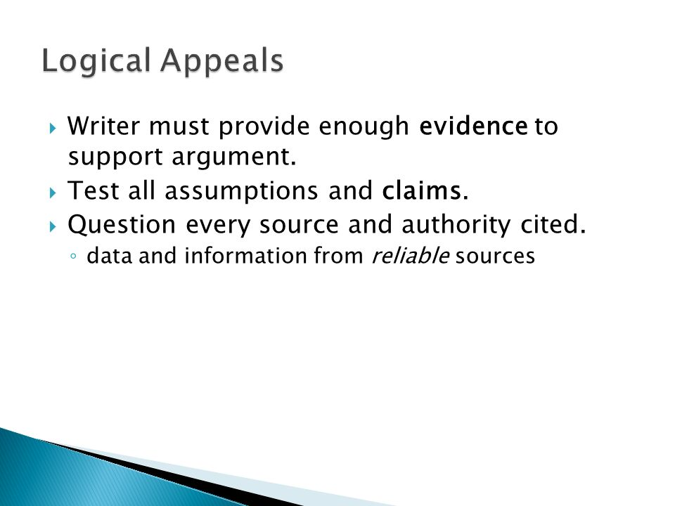 Logical Appeals Writer must provide enough evidence to support argument. Test all assumptions and claims.