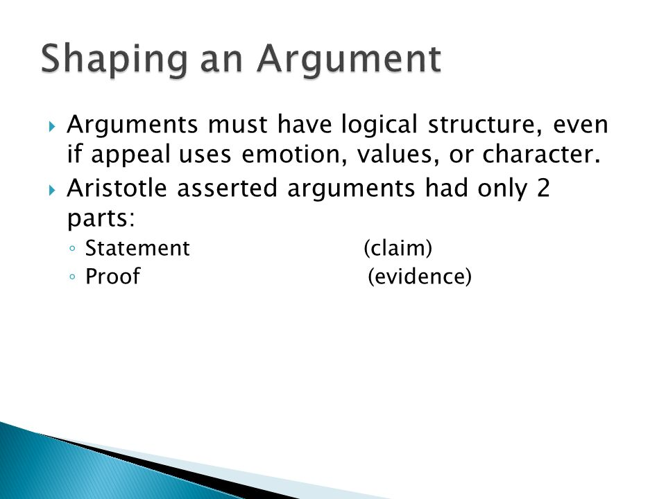 Shaping an Argument Arguments must have logical structure, even if appeal uses emotion, values, or character.