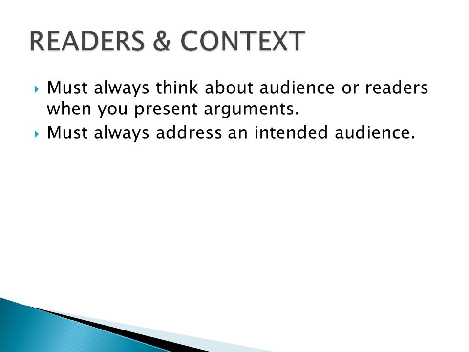 READERS & CONTEXT Must always think about audience or readers when you present arguments. Must always address an intended audience.