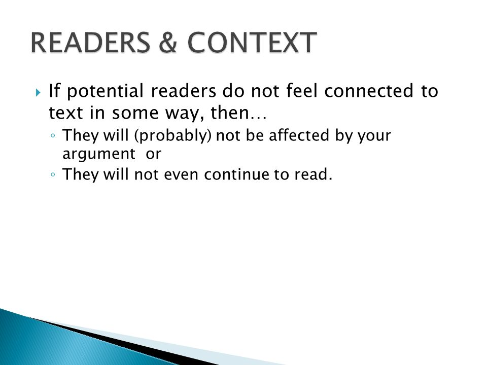 READERS & CONTEXT If potential readers do not feel connected to text in some way, then… They will (probably) not be affected by your argument or.