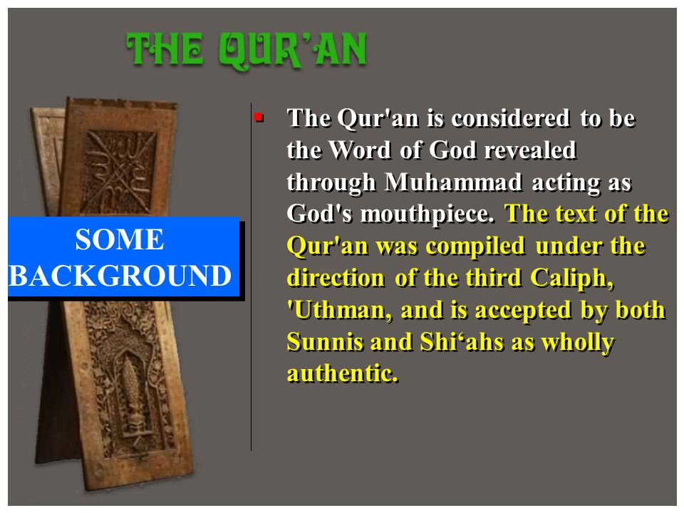The Qur an is considered to be the Word of God revealed through Muhammad acting as God s mouthpiece. The text of the Qur an was compiled under the direction of the third Caliph, Uthman, and is accepted by both Sunnis and Shi'ahs as wholly authentic.