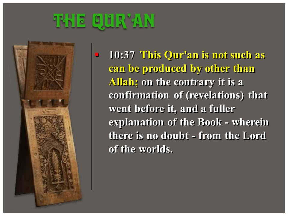 10:37 This Qur an is not such as can be produced by other than Allah; on the contrary it is a confirmation of (revelations) that went before it, and a fuller explanation of the Book - wherein there is no doubt - from the Lord of the worlds.
