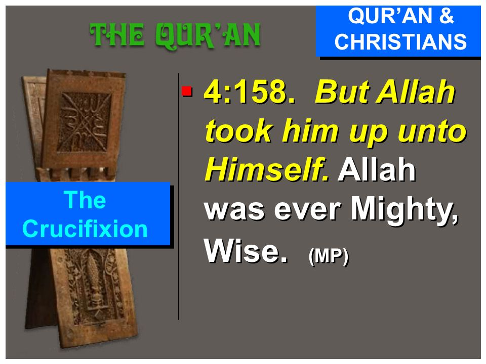 QUR'AN & CHRISTIANS 4:158. But Allah took him up unto Himself.