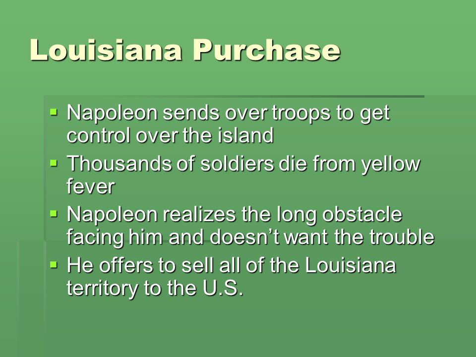 Louisiana Purchase Napoleon sends over troops to get control over the island. Thousands of soldiers die from yellow fever.