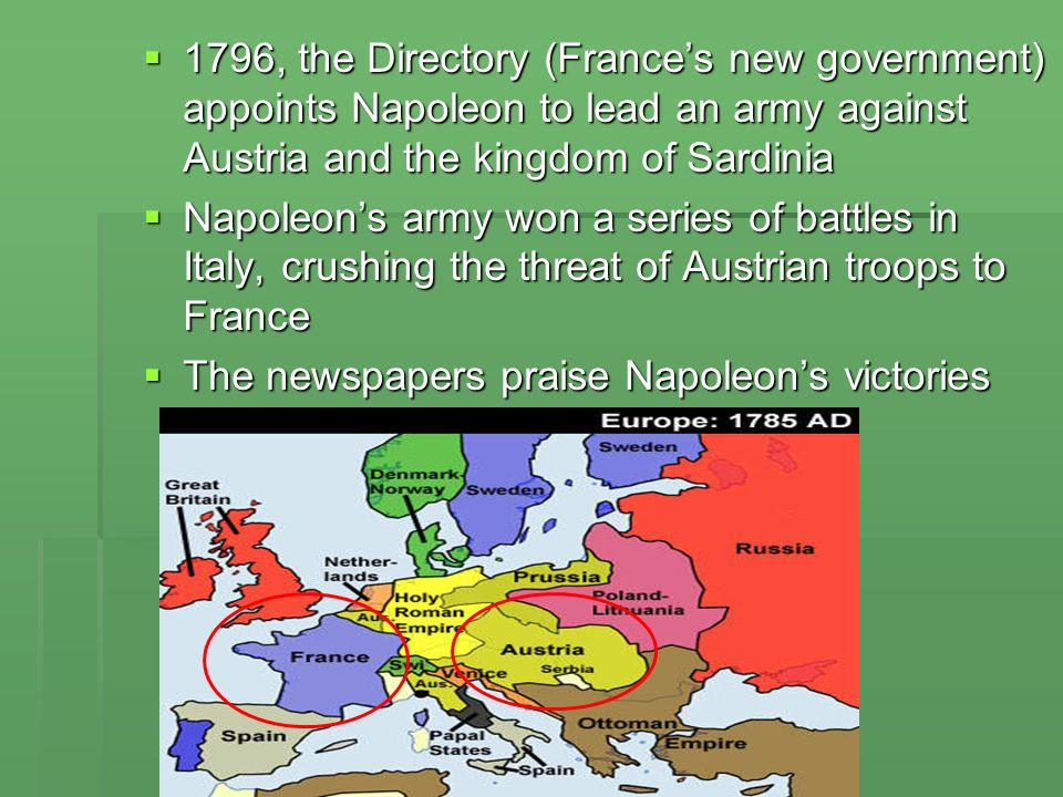 1796, the Directory (France's new government) appoints Napoleon to lead an army against Austria and the kingdom of Sardinia
