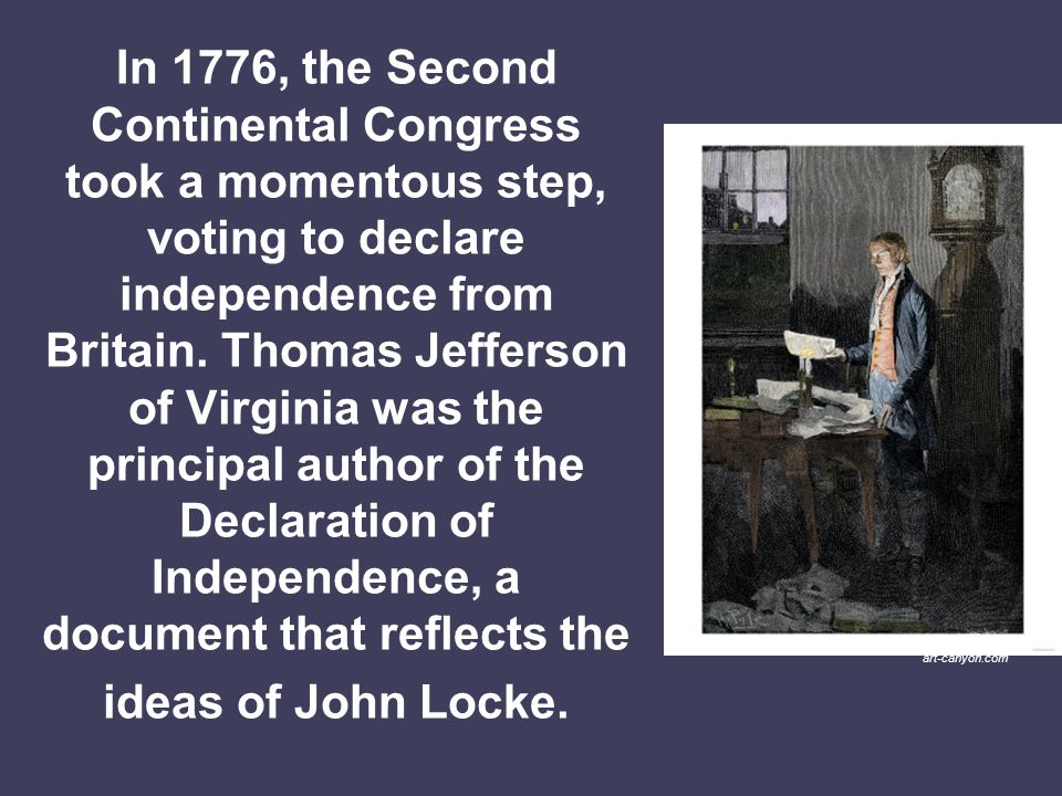 In 1776, the Second Continental Congress took a momentous step, voting to declare independence from Britain. Thomas Jefferson of Virginia was the principal author of the Declaration of Independence, a document that reflects the ideas of John Locke.