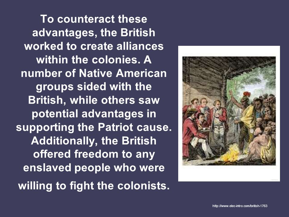 To counteract these advantages, the British worked to create alliances within the colonies. A number of Native American groups sided with the British, while others saw potential advantages in supporting the Patriot cause. Additionally, the British offered freedom to any enslaved people who were willing to fight the colonists.