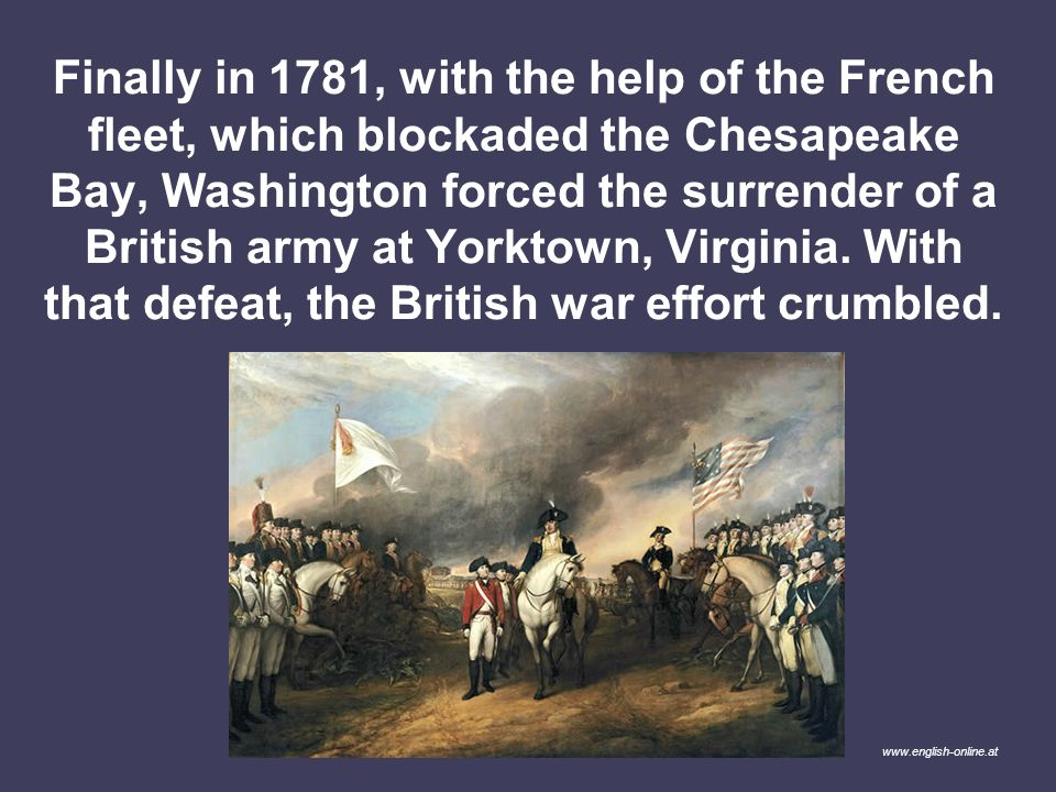 Finally in 1781, with the help of the French fleet, which blockaded the Chesapeake Bay, Washington forced the surrender of a British army at Yorktown, Virginia. With that defeat, the British war effort crumbled.