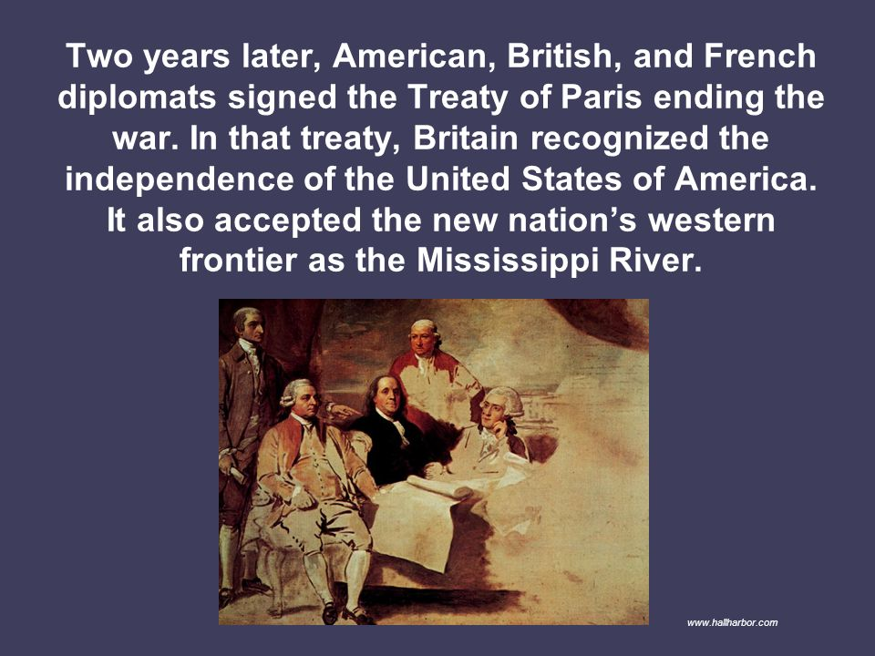 Two years later, American, British, and French diplomats signed the Treaty of Paris ending the war. In that treaty, Britain recognized the independence of the United States of America. It also accepted the new nation's western frontier as the Mississippi River.