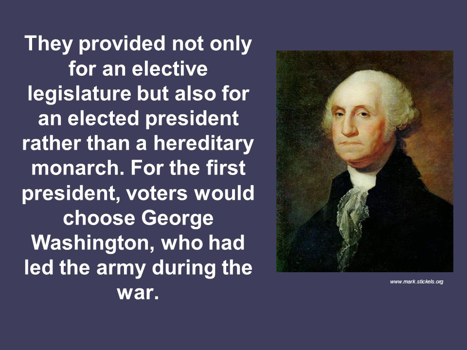 They provided not only for an elective legislature but also for an elected president rather than a hereditary monarch. For the first president, voters would choose George Washington, who had led the army during the war.