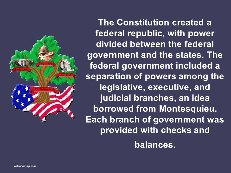 The Constitution created a federal republic, with power divided between the federal government and the states. The federal government included a separation of powers among the legislative, executive, and judicial branches, an idea borrowed from Montesquieu. Each branch of government was provided with checks and balances.