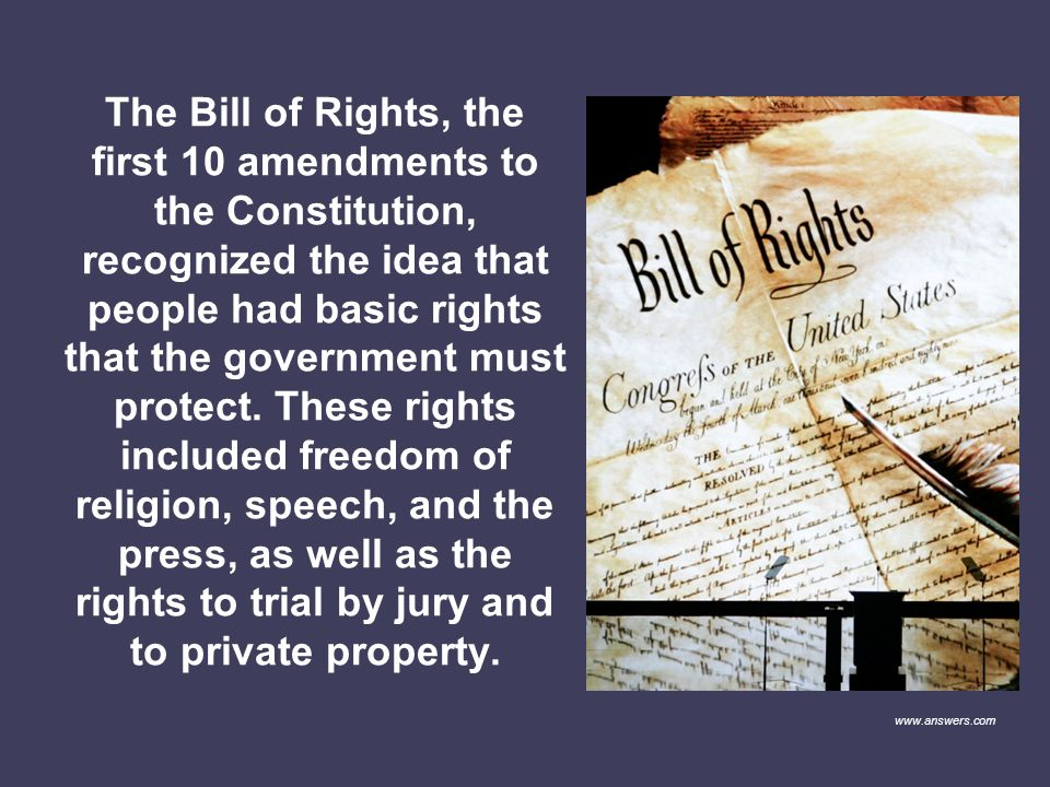 The Bill of Rights, the first 10 amendments to the Constitution, recognized the idea that people had basic rights that the government must protect. These rights included freedom of religion, speech, and the press, as well as the rights to trial by jury and to private property.
