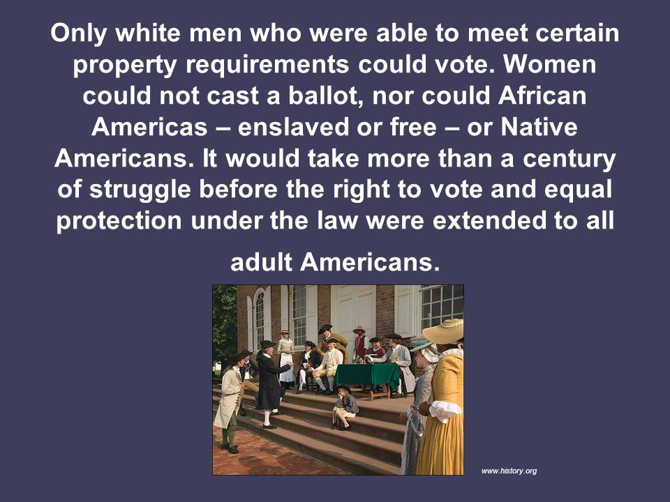 Only white men who were able to meet certain property requirements could vote. Women could not cast a ballot, nor could African Americas – enslaved or free – or Native Americans. It would take more than a century of struggle before the right to vote and equal protection under the law were extended to all adult Americans.
