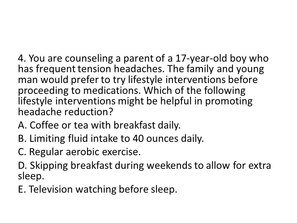 4. You are counseling a parent of a 17-year-old boy who has frequent tension headaches.