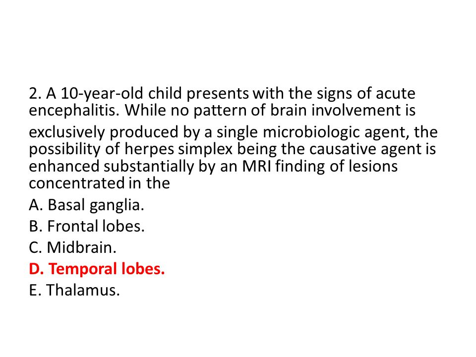 2. A 10-year-old child presents with the signs of acute encephalitis