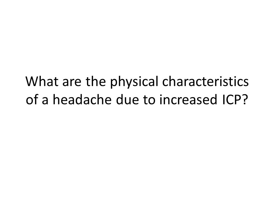 What are the physical characteristics of a headache due to increased ICP