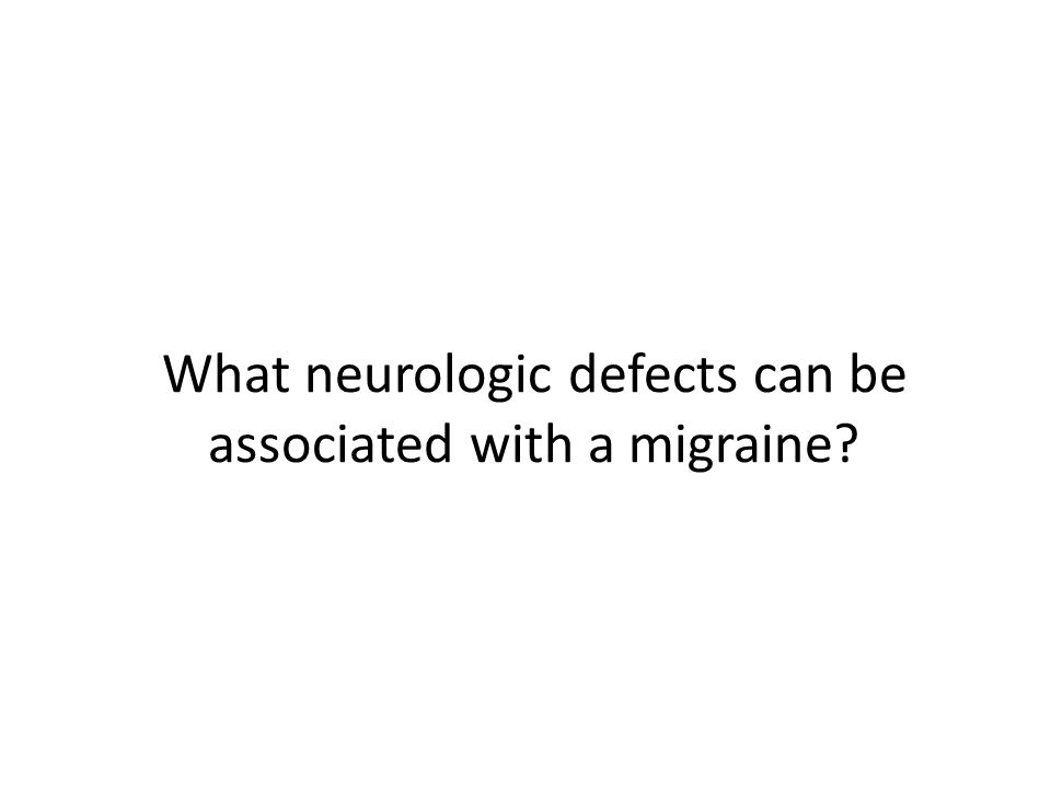 What neurologic defects can be associated with a migraine