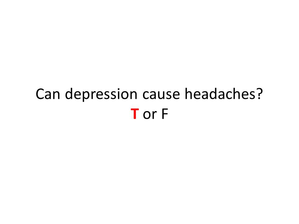 Can depression cause headaches T or F