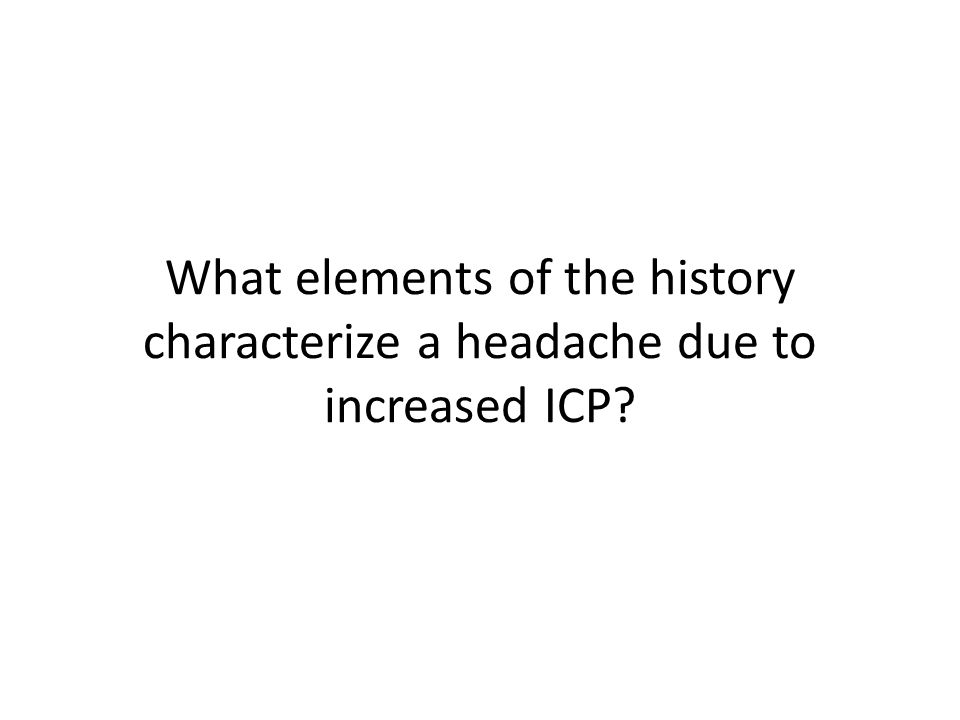 What elements of the history characterize a headache due to increased ICP