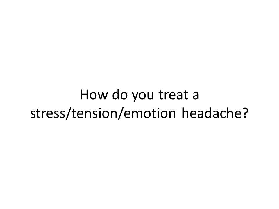 How do you treat a stress/tension/emotion headache