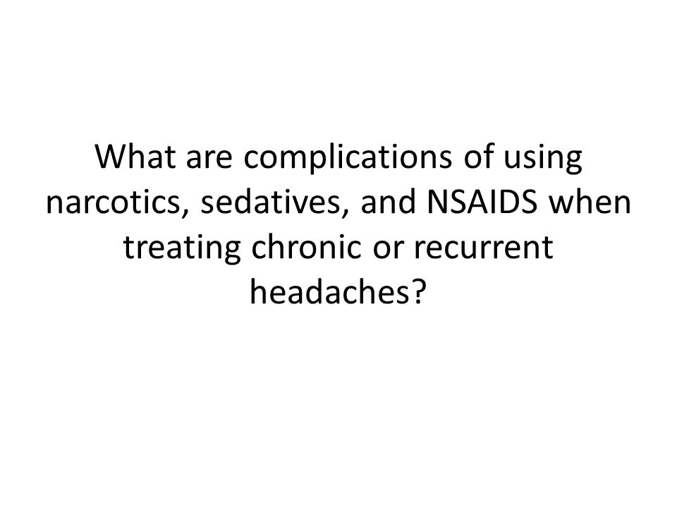 What are complications of using narcotics, sedatives, and NSAIDS when treating chronic or recurrent headaches