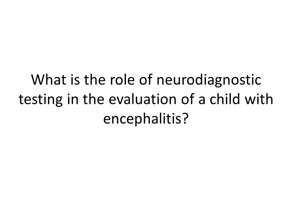 What is the role of neurodiagnostic testing in the evaluation of a child with encephalitis